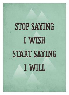 "Change your life by replacing the ""I wishes"" with ""I wills."""