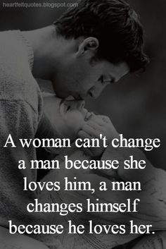 A woman can't change a man because she loves him. | Heartfelt Quotes