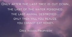 """Only after the last tree is cut down, the last of the water poisoned, the last animal destroyed...only then will you realize you cannot eat money."" -Cree Indian Prophecy"