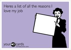 Heres a list of all the reasons I love my job. | Courtesy Hello Ecard | someecards.com