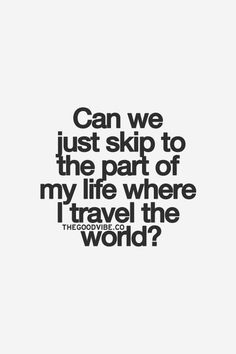 can we just skip to the part of my life where I travel the world?