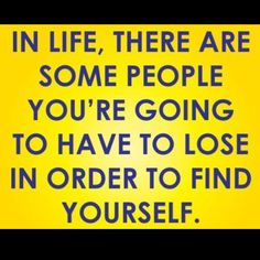 Quote -In life, there are some people you're going to have to lose in order to find yourself.