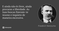 E ainda não és livre, ainda procuras a liberdade. As tuas buscas fizeram-te insone e inquieto de maneira excessiva. — Friedrich Nietzsche