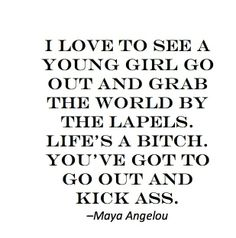 i love to see a young girl go out and grab the world by the lapels. lifes a bitch. you've got to go out and kick ass. -maya angelou