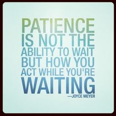 Patience is not the ability to wait, but how you act while you are waiting.