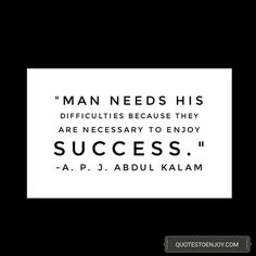 Man needs his difficulties because they are necessary to enjoy success. – A. P. J. Abdul Kalam