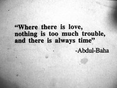 """Where there is love, nothing is too much trouble, and there is always time"" - Abdu'l-Baha"