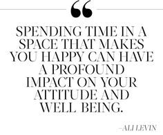 """Spending time in a space that makes you happy can have a profound impact on your attitude and well being."" Ali Levin"