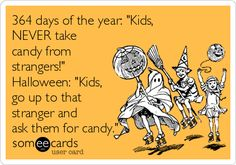 """364 days of the year: """"Kids, NEVER take candy from strangers!"""" Halloween: """"Kids, go up to that stranger and ask them for candy."""""""