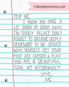 Dear Me. I know you have a lot going on right now. Please don& forget to breathe deeply. Remember to be gentle with yourself. Get your fine ass outside play. You are a beautiful soul. Great Quotes, Quotes To Live By, Me Quotes, Inspirational Quotes, Promise Quotes, Motivational, The Words, Encouragement, Believe