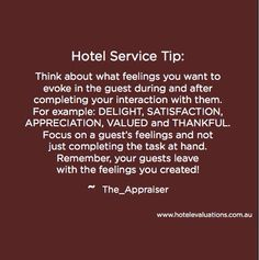 #HotelServiceTip: Think about what feelings you want to evoke in the guest during and after completing your interaction with them. For example: DELIGHT, SATISFACTION, APPRECIATION, VALUED and THANKFUL. Focus on a guest's feelings and not just completing the task at hand. Remember, your guests leave with the feelings you created! #Hotels #Hoteliers #CustServ #Service #HotelEvaluations.