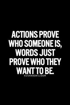 Actions prove who someone is;       words just prove who they want to be.                 #truth