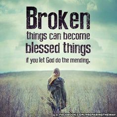 Broken things *will* become blessed things if you let God do the mending. (He's mended my marriage after my husband had an affair so I totally believe this for everyone in any situation they find themselves in. Let God!)