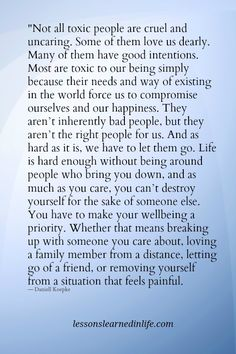 """""""Not all toxic people are cruel and uncaring. Some of them love us dearly. Many of them have good intentions. Most are toxic to our being simply because their needs and way of existing in the world force us to compromise ourselves and our happiness. They aren't inherently bad people, but they aren't the right people for us. And as …"""