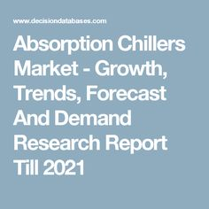 Absorption Chillers Market - Growth, Trends, Forecast And Demand Research Report Till 2021
