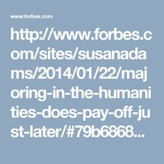http://www.forbes.com/sites/susanadams/2014/01/22/majoring-in-the-humanities-does-pay-off-just-later/#79b6868d202a