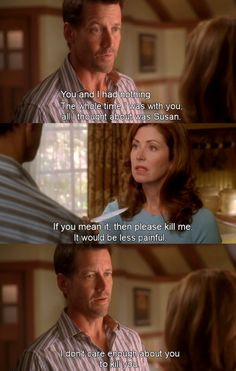 You and I had nothing ~ Desperate Housewives Quotes ~ Season 6, Episode 9: Would I Think of Suicide?