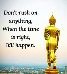 Don't rush on anything. When the time is right it will happen