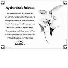 grandma...or..Mommy, when you first held me and looked into my face, From that very moment I learned your sweet embrace. I felt your gentle touch and smelled your fragrant skin. You whispered that my life journey would now begin. Stay near me though the years and watch me grow, Teach me about life and love all the things you know. Before you realize it, time will pass and I'll be grown, Teaching what you taught me to children of my own. Embrace me now in your arms and In your thoughts when…