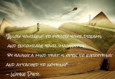 allow yourself to follow your dreams and encourage your imagination by having a mind that is open to everything and attached to nothing- Wayne Dyer