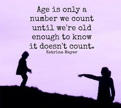age is only a number we count until we're old enough to know it doesn't count…