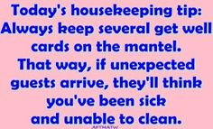 Valuable housekeeping tip.  I love this.  But, I always say that if you just show up house (always welcome) unvited; u are not allowed to judge.  ANd there will be plenty to judge on.  lol.