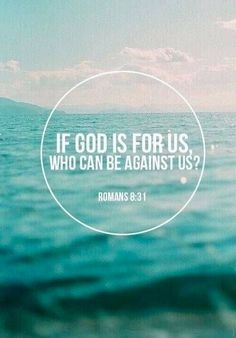 Romans 8:31  If God is for us, who can be against us?