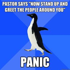 Socially Awkward Penguin at church. Doesn't everybody hate that part though......