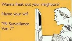 """""""Wanna freak out your neighbors? Name your wifi 'FBI Surveillance Van + YOUR ECARDS + funny + humor + laugh + lol Georg Christoph Lichtenberg, No Kidding, Funny Quotes, Funny Memes, It's Funny, That's Hilarious, Funny Cartoons, Someecards Funny, Freaking Hilarious"""