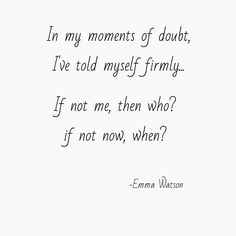 """In my moments of doubt, I've told myself firmly… 'If not me, who? If now now, when?'"" -Emma Watson"