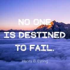 """No one is destined to fail."" Henry B Eyring 