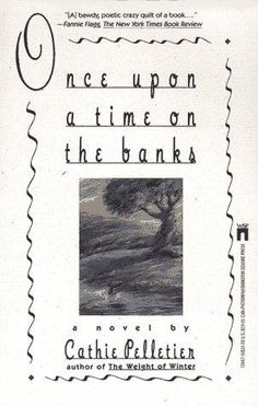 Once upon a Time on the Banks by Cathie Pelletier.  Anything she writes is wonderful.  She will make you laugh til you have tears rolling down your face, and a few paragraphs later touch your heart and soul in surprising ways.    And, tah-dah, what made me think of her is I just heard that she finally has a new book out.  Can't wait to read it.