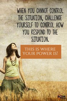 When you cannot control the situation, challenge yourself to control how you respond to the situation - This is where your power is!