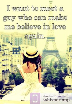 I want to meet a guy who can make me believe in love again.