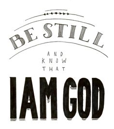 """Be still, and know that I am God. I will be exalted among the nations, I will be exalted in the earth!"" - Psalm 46:10"