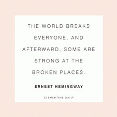 """""""The world breaks everyone, and afterward, some are strong at the broken places."""" Ernest Hemingway"""
