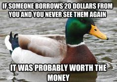 If someone borrows 20 dollars from you and you never see them again, it was probably worth the money.