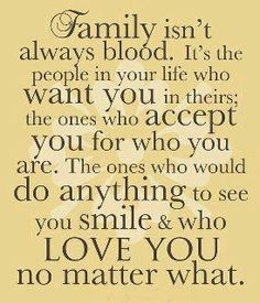 The family I choose for myself means as much as blood....and more in some cases!