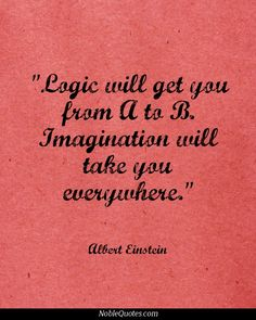 Albert Einstein - Logic will take you from A to B. Imagination will take you everywhere.