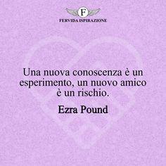 Una nuova conoscenza è un esperimento, un nuovo amico è un rischio. - Ezra Pound #amicizia #amico #amica #amici #amiche #frasi #citazioni #aforismi #FervidaIspirazione Virginia Woolf, Mark Twain, Italian Phrases