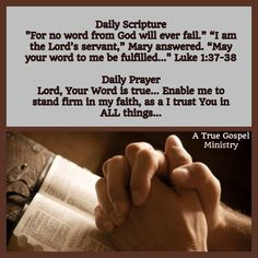 "Daily Scripture ""For no word from God will ever fail."" ""I am the Lord's servant,"" Mary answered. ""May your word to me be fulfilled..."" Luke‬ ‭1‬:‭37-38‬ Daily Prayer Lord, Your Word is true... Enable me to stand firm in my faith, as I trust You in ALL things... #DailyPrayer #dailyscripture #eveningscripture #eveningprayer #scripturequote #biblequote #instabible #instaquote #quote #seekgod #godsword #godislove #gospel #jesus #jesussaves #teamjesus #LHBK #youthministry #preach #testify #pray…"