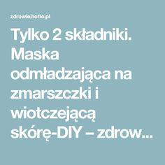 Tylko 2 składniki. Maska odmładzająca na zmarszczki i wiotczejącą skórę-DIY – zdrowie.hotto.pl, domowe sposoby popularne w necie