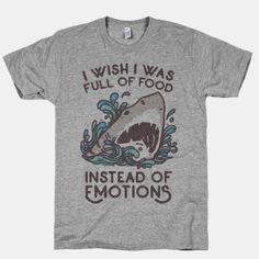 "Get a handle on all the feels and daydream about tacos, pizza, fries and ice cream with this funny emotional shark t shirt featuring a shark breaching and the phrase ""I wish I was full of food instead of emotions"". This t shirt is perfect for watching your favorite shows while wishing you could have chicken nuggets instead of crying about fictional characters, or on a more day to day level wish you could have burritos instead of being emotionally frustrated by friends, family, lovers and…"
