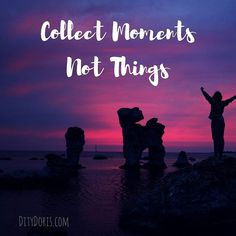 Collect Moments, Not Things ♥