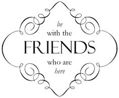 South Your Mouth: Be With the Friends Who Are Here
