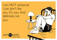 I am NOT antisocial. I just don't like you. Or you. And definitely not you.