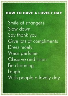 How to have a lovely day. Smile at strangers. Slow down. Say thank you. Give lots of compliments. Dress nicely.… (read more)