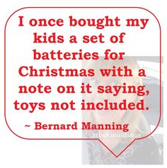 """""""I once bought my kids a set of batteries for Christmas with a note on it saying, toys not included."""" ~ Bernard Manning #quote"""