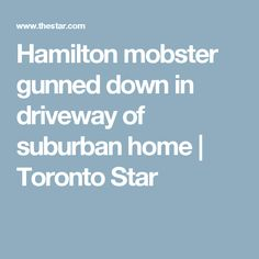 Hamilton mobster gunned down in driveway of suburban home | Toronto Star