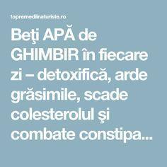 Beţi APĂ de GHIMBIR în fiecare zi – detoxifică, arde grăsimile, scade colesterolul şi combate constipaţia - Top Remedii Naturiste Alter, Health Fitness, Fitness, Health And Fitness